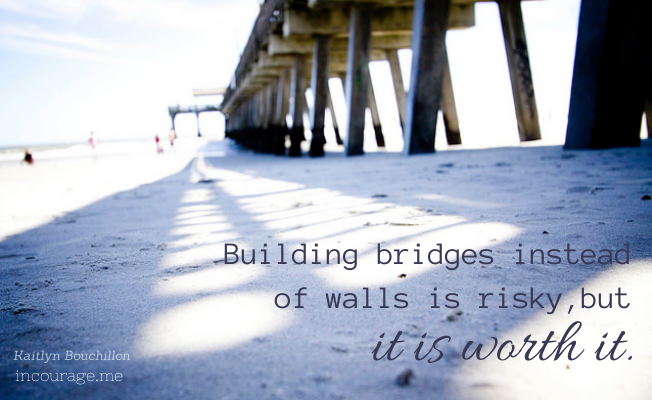Building bridges instead of walls is risky, but it's worth it.