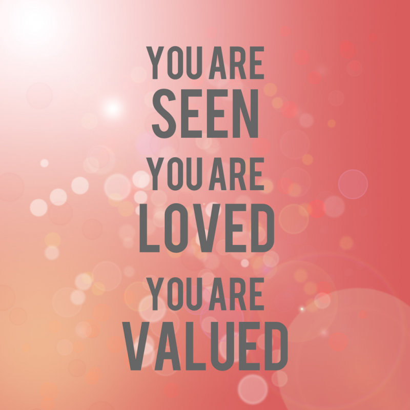 You are seen, you are loved, you are valued.