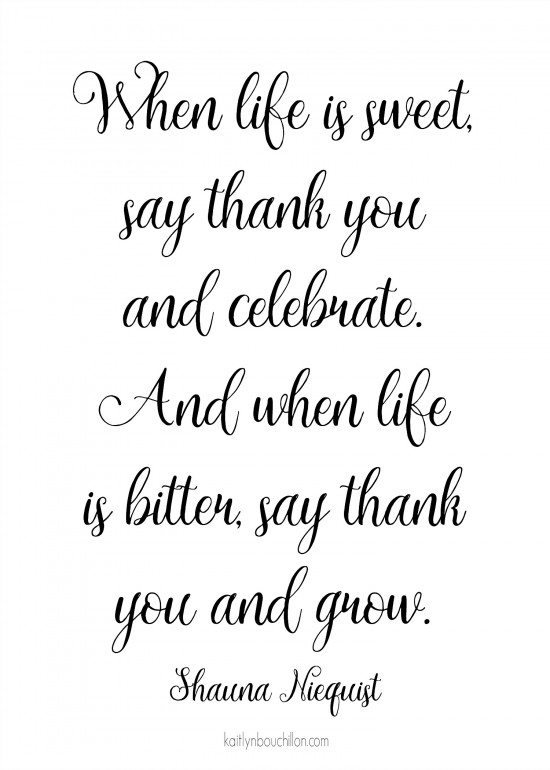 free print: When life is sweet, say thank you and celebrate. And when life is bitter, say thank you and grow.