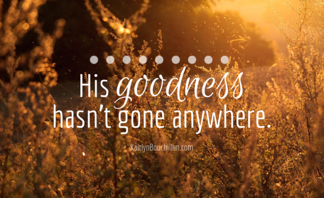 His goodness hasn't gone anywhere. #truth