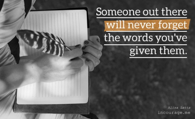 Someone out there will never forget the words you've given them.