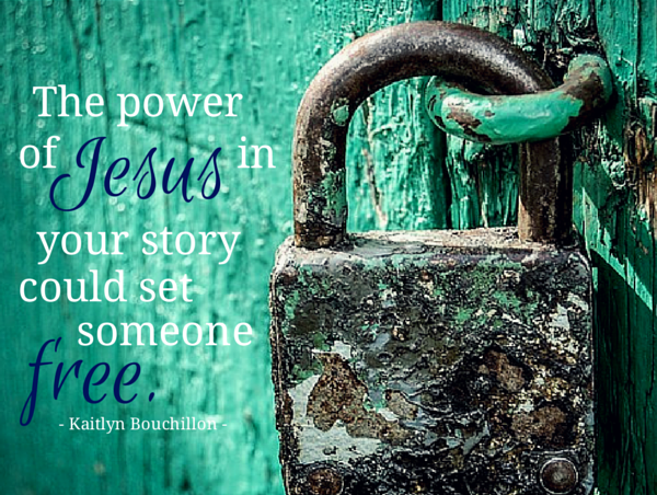 The power of Jesus in your story could set someone free.