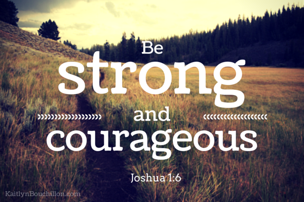 Joshua 1:6 - Be strong and courageous.