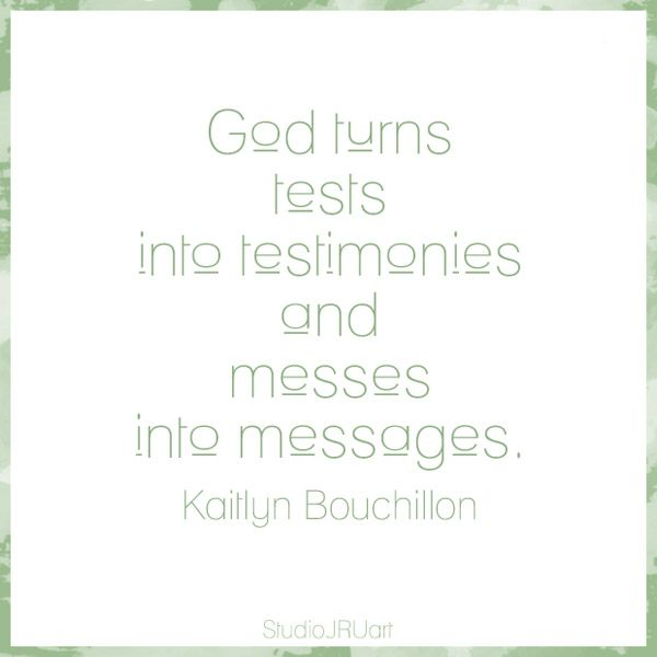 God turns tests into testimonies and messes into messages. Kaitlyn Bouchillon