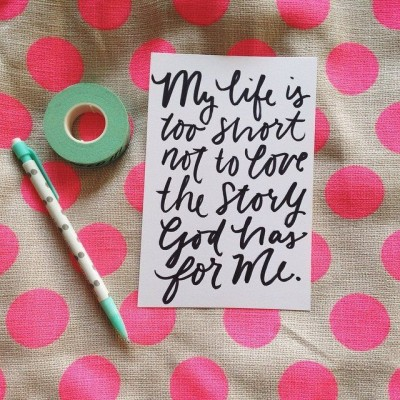 My lie is too short not to love the story God has for me.