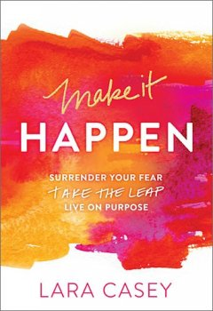 Make it Happen: Surrender Your Fear. Take the Leap. Live On Purpose.