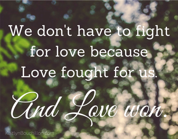 we don't have to fight for love because Love fought for us - and Love won