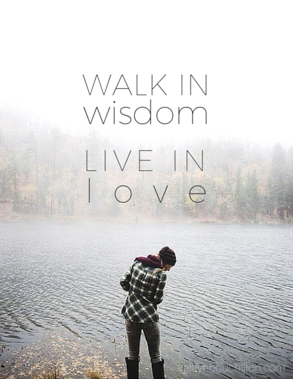walk in wisdom. live in love.