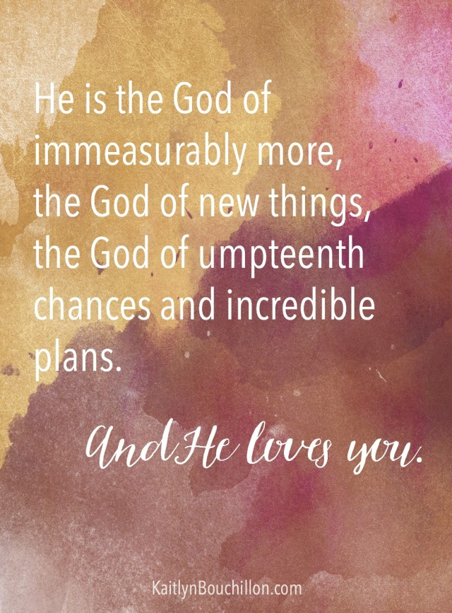 Your wildest hopes are not too far-fetched, your biggest dreams are not too ridiculous. He is the God of immeasurably more, the God of new things, the God of umpteenth chances and incredible plans. And He loves you.