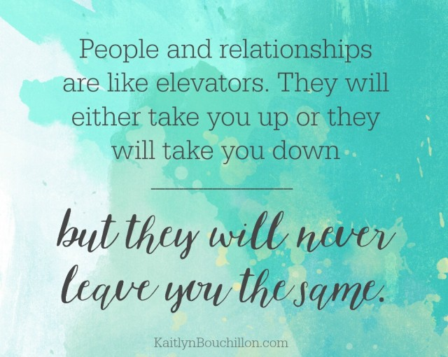 People and relationships are like elevators. They will either take you up or they will take you down - but they will never leave you the same.