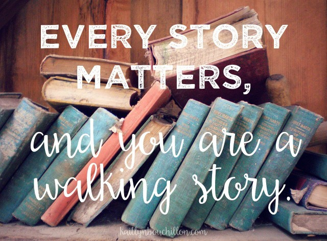 Every story matters... and you are a walking story.