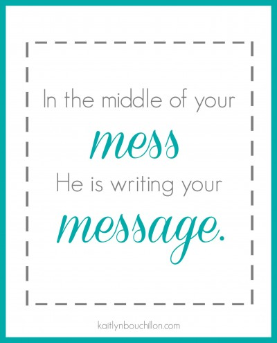 In the middle of your mess, He is writing your message. // free printable