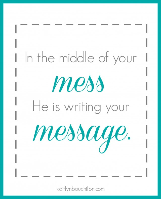 In the middle of your mess, He is writing your message.