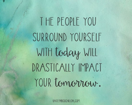 The people you surround yourself with today will drastically impact your tomorrow.