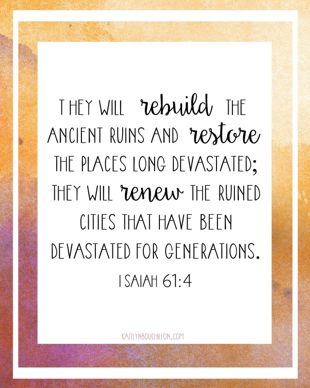 They will rebuild the ancient ruins and restore the places long devastated; they will renew the ruined cities that have been devastated for generations. Isaiah 61:4 // free printable