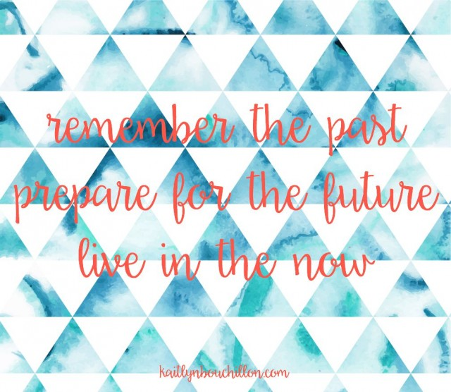 Remember the past, prepare for the future, and live in the now.