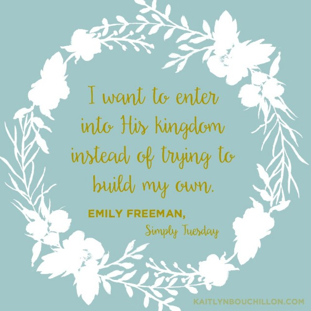 I want to enter into His kingdom instead of trying to build my own. #SimplyTuesday