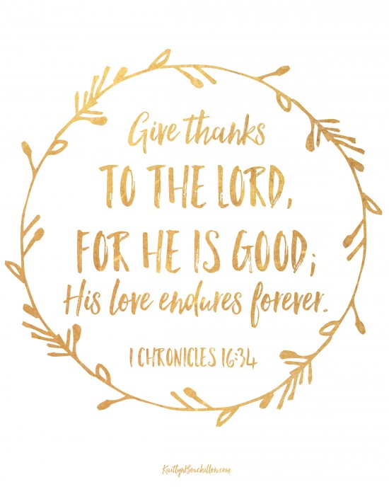 Give thanks to the Lord, for He is good; His love endures forever. 1 Chronicles 16:34 (free 8x10 printable)