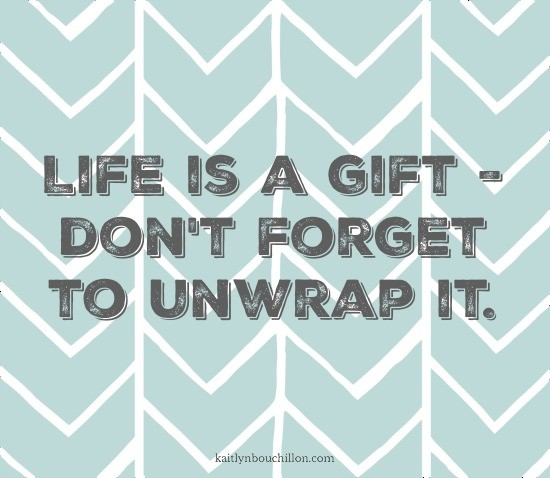 Life is a gift - don't forget to unwrap it.