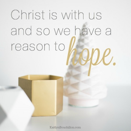Christ is with us and so we have a reason to hope.