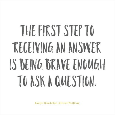 To receive an answer, first we must be brave enough to ask a question.