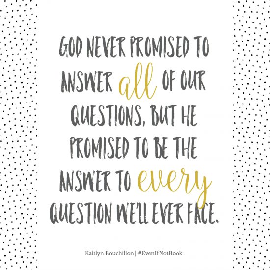 """God never promised to answer all of our questions, but He promises to be the answer to every question we'll ever face."" - Kaitlyn Bouchillon"
