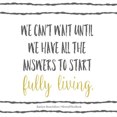 We can't wait until we have all the answers to start fully living.
