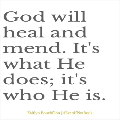 God *will* heal and mend. It's what He does.
