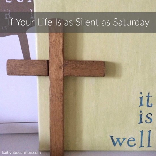 If your life is as silent as the Saturday of Easter...