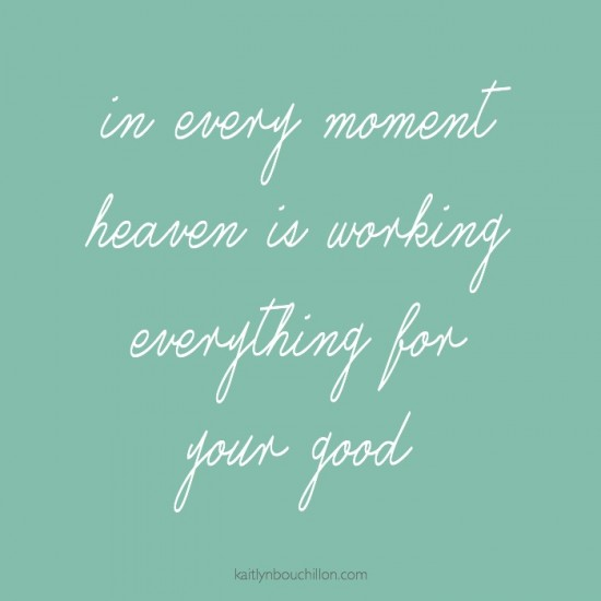 In every moment heaven is working for your good.