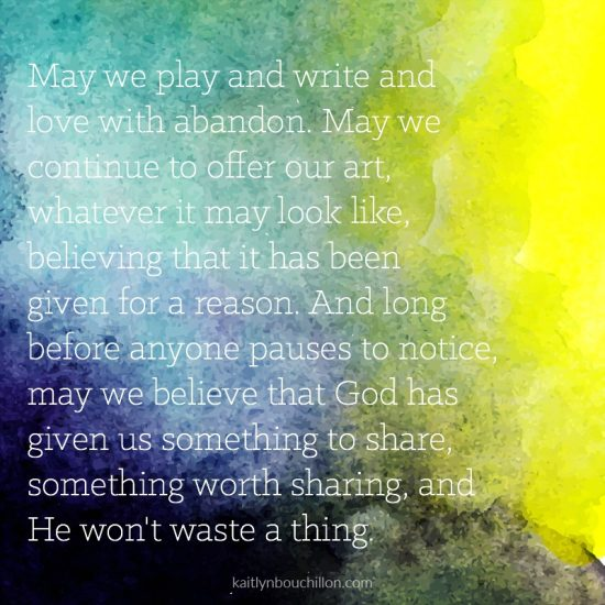 May we play and write and love with abandon. May we continue to offer our art, whatever it may look like, believing that it has been given for a reason. And long before anyone pauses to notice, may we believe that God has given us something to share, something worth sharing, and He won't waste a thing.