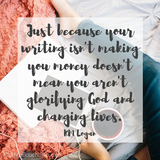 Just because your writing isn't making you money doesn't mean you aren't glorifying God and changing lives. -KM Logan