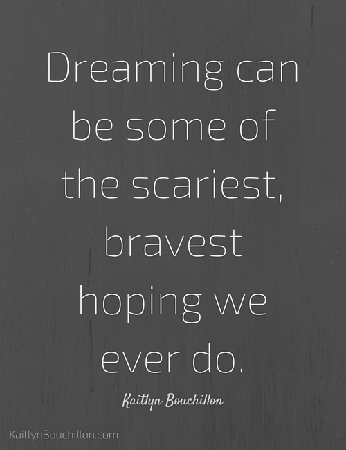 Dreaming can be some of the scariest, bravest hoping we ever do.