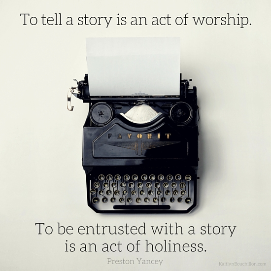 To tell a story is an act of worship. Via http://kaitlynbouchillon.com/