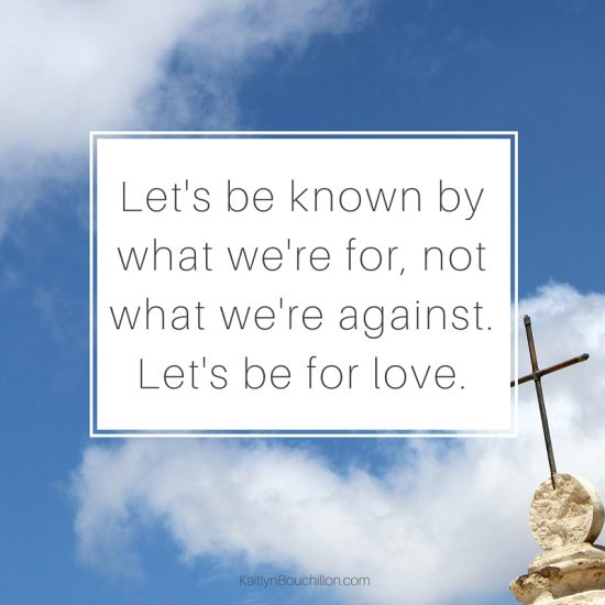 Let's be known by what we're for, not what we're against. And then let's be for love.