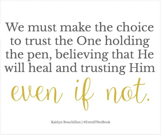 We must make the choice to trust the One holding the pen, believing that He will heal and trusting Him even if not.