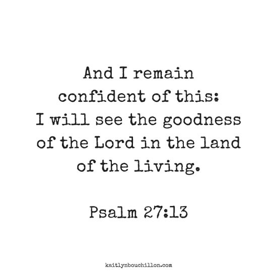 I remain confident of this... I will see the goodness of the Lord in the land of the living. Psalm 27:13