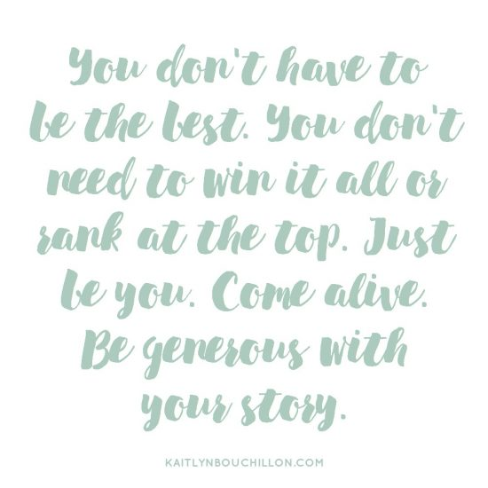 You don't have to be the best. You don't need to win it all or rank at the top. Just be you. Come alive. Be generous with your story.