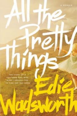 All the Pretty Things: The Story of a Southern Girl Who Went Through Fire to Find Her Way Home by Edie Wadsworth