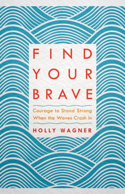 Find Your Brave: Courage to Stand Strong When the Waves Crash In by Holley Wagner