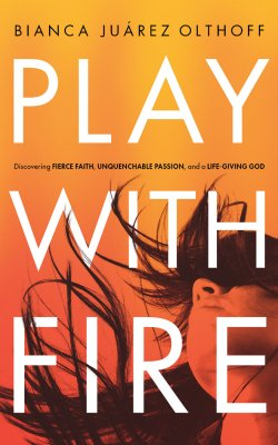 Play with Fire: Discovering Fierce Faith, Unquenchable Passion, and a Life-Giving God by Bianca Juarez Olthoff