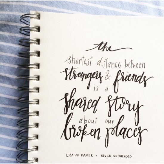 The shortest distance between strangers and friends is a shared story about our broken places.