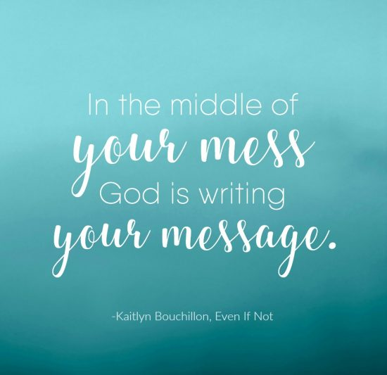 In the middle of your mess God is writing your message. - Kaitlyn Bouchillon, Even If Not