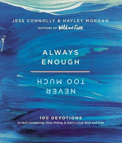 Always Enough, Never Too Much: 100 Devotions to Quit Comparing, Stop Hiding, and Start Living Wild and Free by Jess Connolly and Hayley Morgan