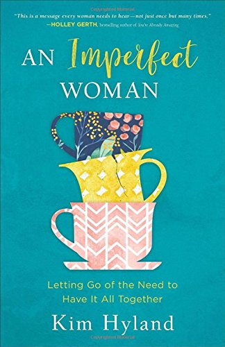 An Imperfect Woman: Letting Go of the Need to Have It All Together by Kim Hyland