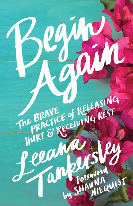 Begin Again: The Brave Practice of Releasing Hurt and Receiving Rest by Leeana Tankersley