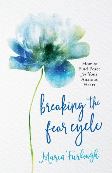 Breaking the Fear Cycle: How to Find Peace for Your Anxious Heart by Maria Furlough
