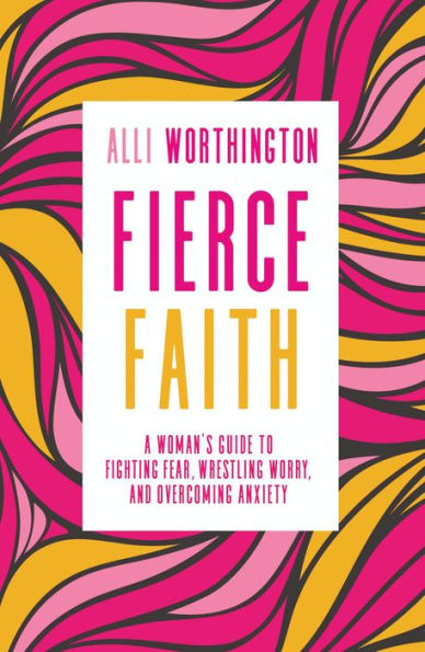Fierce Faith: A Woman's Guide to Fighting Fear, Wrestling Worry, and Overcoming Anxiety by Alli Worthington
