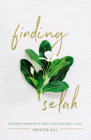 Finding Selah: The Simple Practice of Peace When You Need It Most By Kristen Kill