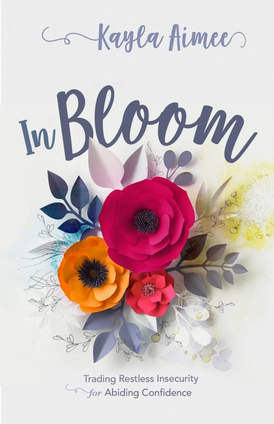 In Bloom: Trading Restless Insecurity for Abiding Confidence By Kayla Aimee